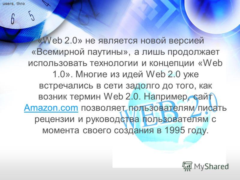 «Web 2.0» не является новой версией «Всемирной паутины», а лишь продолжает использовать технологии и концепции «Web 1.0». Многие из идей Web 2.0 уже встречались в сети задолго до того, как возник термин Web 2.0. Например, сайт Amazon.com позволяет по