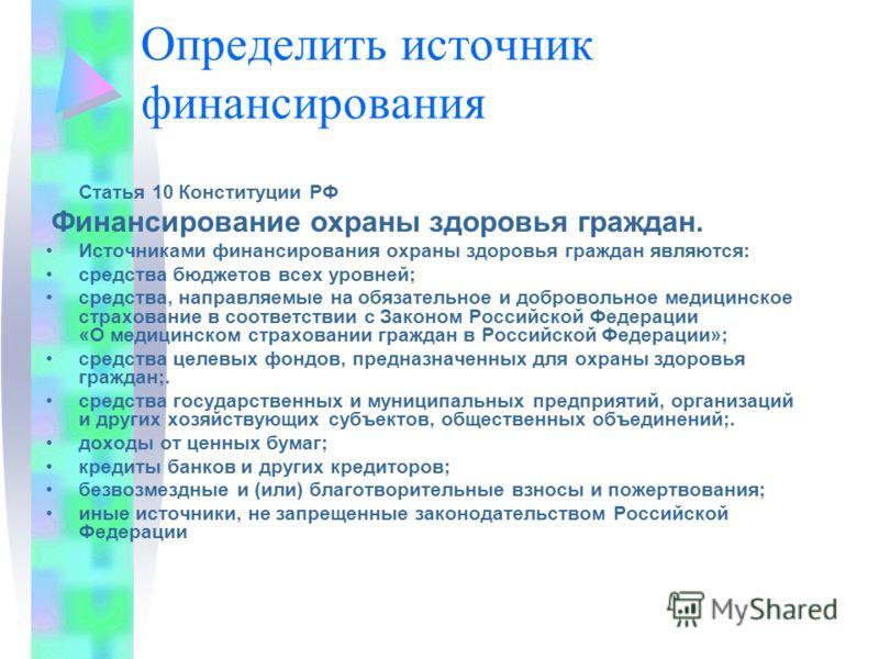 Определить источник финансирования Статья 10 Конституции РФ Финансирование охраны здоровья граждан. Источниками финансирования охраны здоровья граждан являются: средства бюджетов всех уровней; средства, направляемые на обязательное и добровольное мед