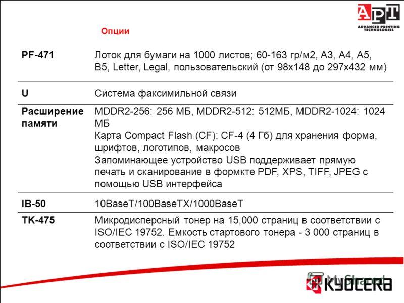 PF-471Лоток для бумаги на 1000 листов; 60-163 гр/м2, А3, А4, А5, В5, Letter, Legal, пользовательский (от 98х148 до 297х432 мм) UСистема факсимильной связи Расширение памяти MDDR2-256: 256 МБ, MDDR2-512: 512МБ, MDDR2-1024: 1024 МБ Карта Compact Flash
