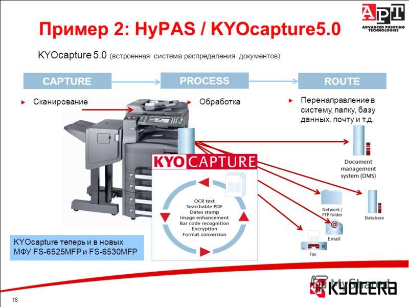 18 Пример 2: HyPAS / KYOcapture5.0 KYOcapture 5.0 (встроенная система распределения документов) CAPTURE PROCESS ROUTE Сканирование KYOcapture теперь и в новых МФУ FS-6525MFP и FS-6530MFP Обработка Перенаправление в систему, папку, базу данных, почту