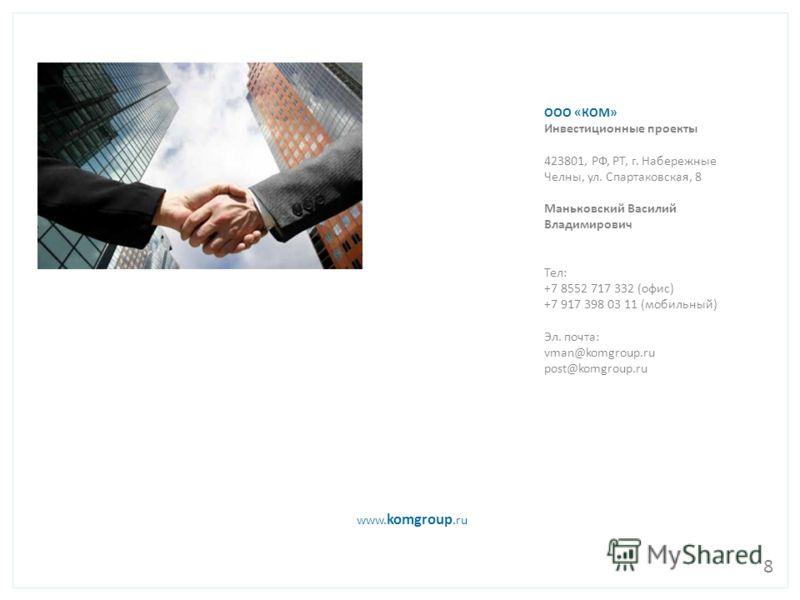 www. komgroup.ru ООО «КОМ» Инвестиционные проекты 423801, РФ, РТ, г. Набережные Челны, ул. Спартаковская, 8 Маньковский Василий Владимирович Тел: +7 8552 717 332 (офис) +7 917 398 03 11 (мобильный) Эл. почта: vman@komgroup.ru post@komgroup.ru 8