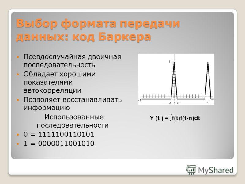 Выбор формата передачи данных: код Баркера Псевдослучайная двоичная последовательность Обладает хорошими показателями автокорреляции Позволяет восстанавливать информацию Использованные последовательности 0 = 1111100110101 1 = 0000011001010 Y (t ) = f