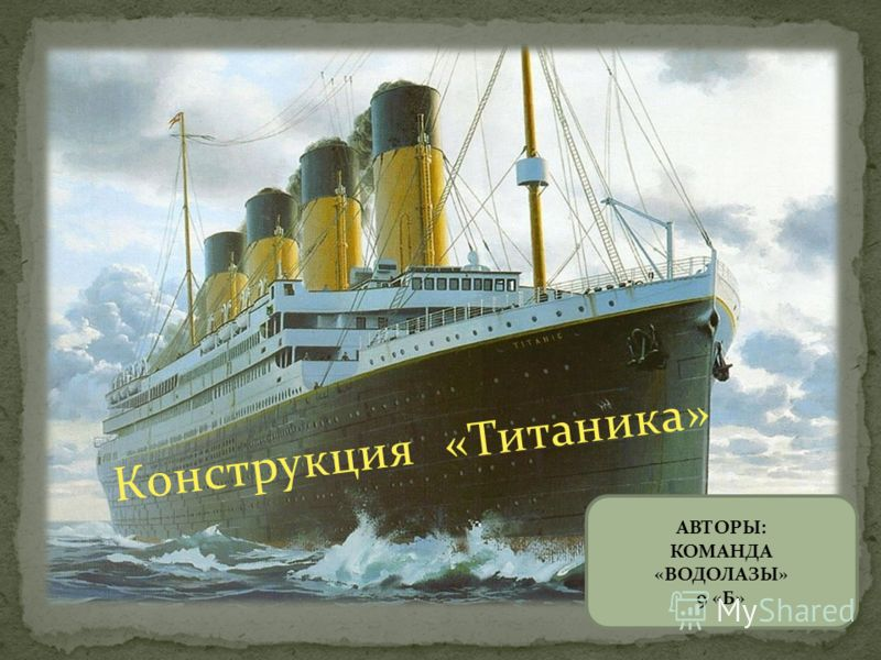 Конструкция «Титаника» АВТОРЫ: КОМАНДА «ВОДОЛАЗЫ» 9 «Б»