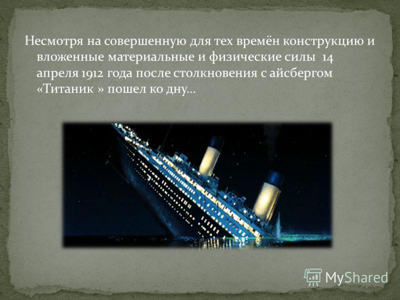 Несмотря на совершенную для тех времён конструкцию и вложенные материальные и физические силы 14 апреля 1912 года после столкновения с айсбергом «Титаник » пошел ко дну…