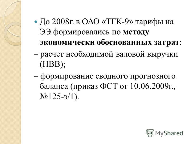 До 2008г. в ОАО «ТГК-9» тарифы на ЭЭ формировались по методу экономически обоснованных затрат: – расчет необходимой валовой выручки (НВВ); – формирование сводного прогнозного баланса (приказ ФСТ от 10.06.2009г., 125-э/1).
