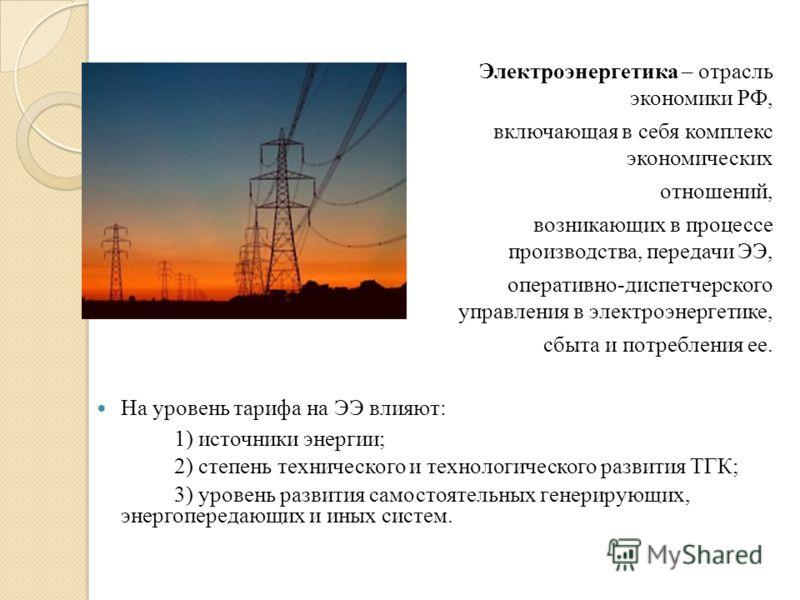 Электроэнергетика – отрасль экономики РФ, включающая в себя комплекс экономических отношений, возникающих в процессе производства, передачи ЭЭ, оперативно-диспетчерского управления в электроэнергетике, сбыта и потребления ее. На уровень тарифа на ЭЭ