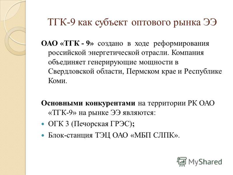 ТГК-9 как субъект оптового рынка ЭЭ ОАО «ТГК - 9» создано в ходе реформирования российской энергетической отрасли. Компания объединяет генерирующие мощности в Свердловской области, Пермском крае и Республике Коми. Основными конкурентами на территории