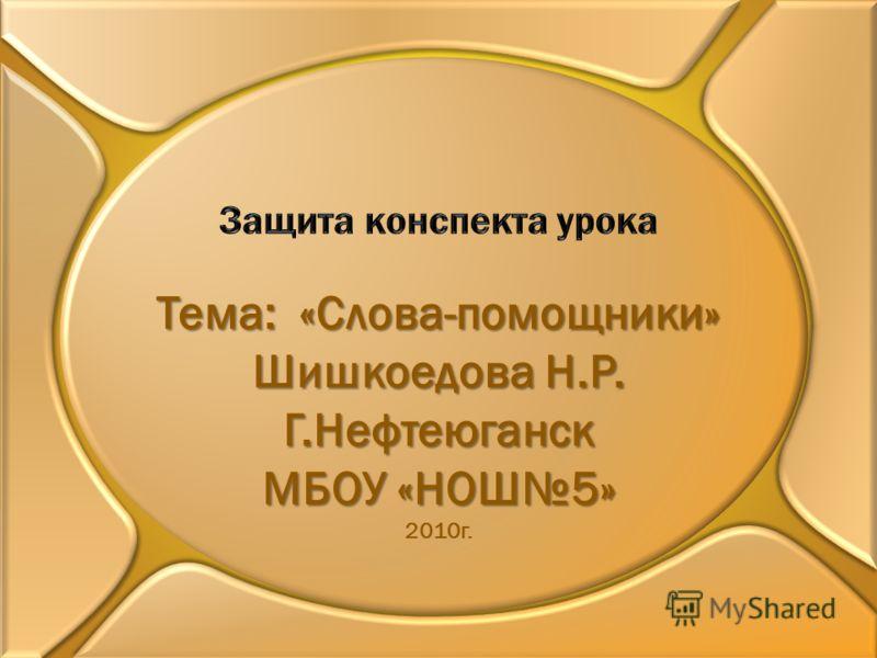 Тема: «Слова-помощники» Шишкоедова Н.Р. Г.Нефтеюганск МБОУ «НОШ5» 2010г.