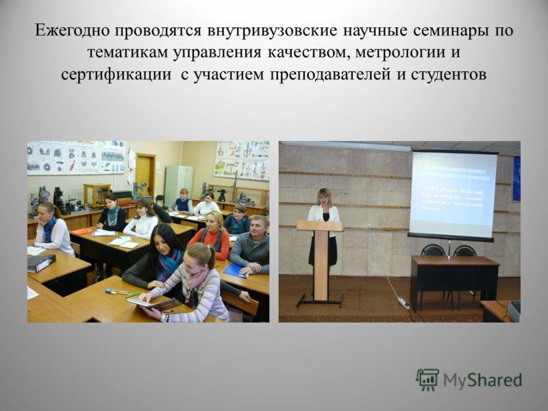 Ежегодно проводятся внутривузовские научные семинары по тематикам управления качеством, метрологии и сертификации с участием преподавателей и студентов