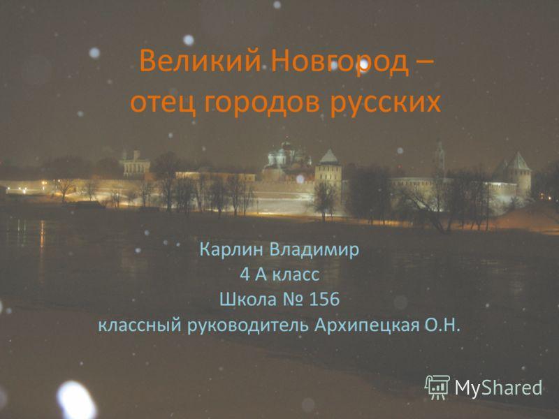 Великий Новгород – отец городов русских Карлин Владимир 4 А класс Школа 156 классный руководитель Архипецкая О.Н.