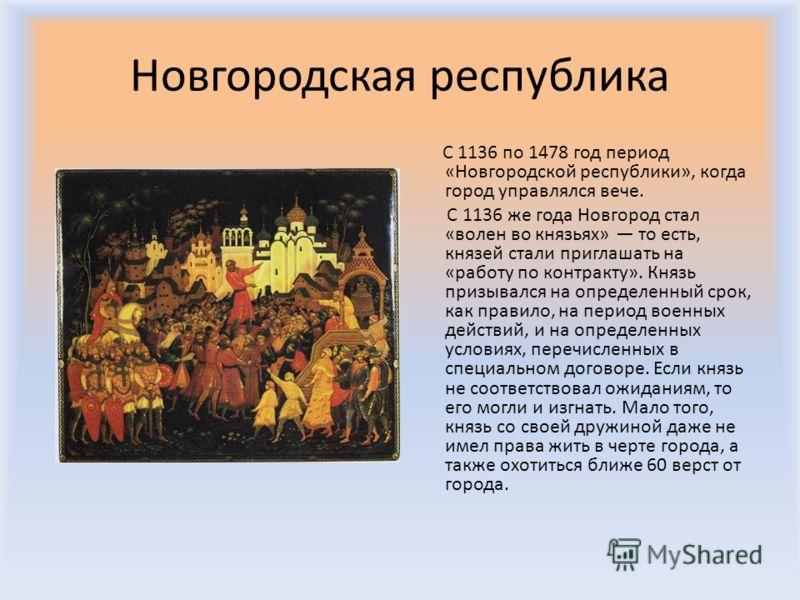 Новгородская республика C 1136 по 1478 год период «Новгородской республики», когда город управлялся вече. С 1136 же года Новгород стал «волен во князьях» то есть, князей стали приглашать на «работу по контракту». Князь призывался на определенный срок
