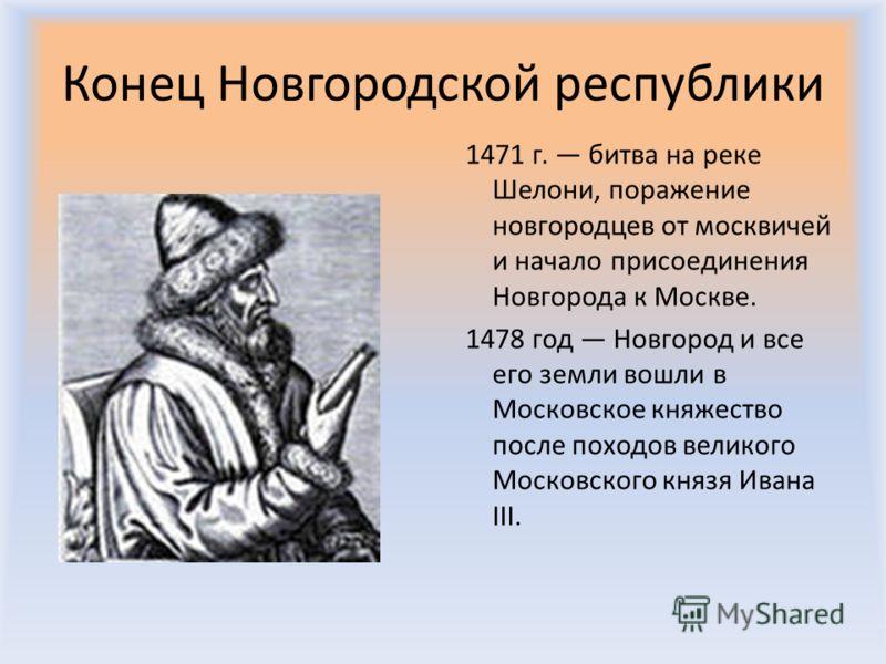 Конец Новгородской республики 1471 г. битва на реке Шелони, поражение новгородцев от москвичей и начало присоединения Новгорода к Москве. 1478 год Новгород и все его земли вошли в Московское княжество после походов великого Московского князя Ивана II