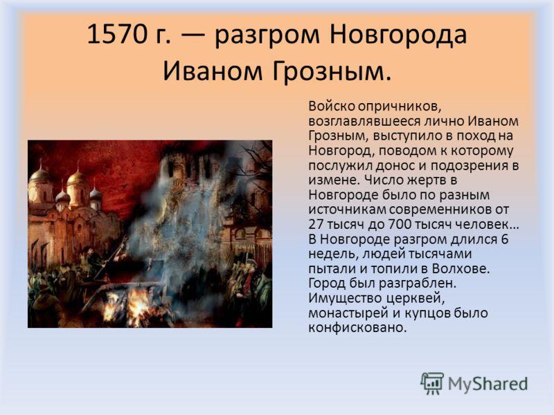 1570 г. разгром Новгорода Иваном Грозным. Войско опричников, возглавлявшееся лично Иваном Грозным, выступило в поход на Новгород, поводом к которому послужил донос и подозрения в измене. Число жертв в Новгороде было по разным источникам современников