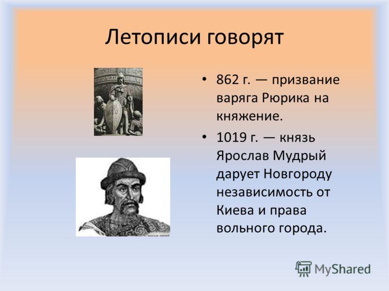 Летописи говорят 862 г. призвание варяга Рюрика на княжение. 1019 г. князь Ярослав Мудрый дарует Новгороду независимость от Киева и права вольного города.