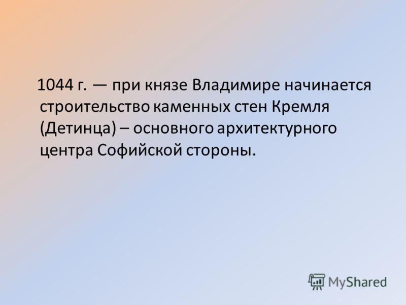 1044 г. при князе Владимире начинается строительство каменных стен Кремля (Детинца) – основного архитектурного центра Софийской стороны.