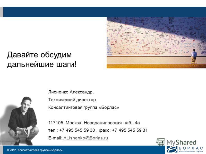 © 2012, Консалтинговая группа «Борлас» Давайте обсудим дальнейшие шаги! Лисненко Александр, Технический директор Консалтинговая группа «Борлас» 117105, Москва, Новоданиловская наб., 4а тел.: +7 495 545 59 30, факс: +7 495 545 59 31 E-mail: ALisnenko@