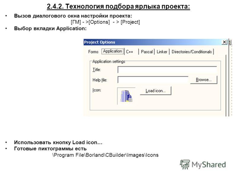 2.4.2. Технология подбора ярлыка проекта: Вызов диалогового окна настройки проекта: [ГМ] - >[Options] - > [Project] Выбор вкладки Application: Использовать кнопку Load icon… Готовые пиктограммы есть \Program File\Borland\CBuilder\Images\Icons