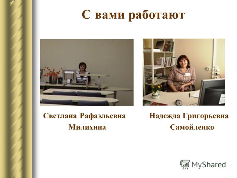 С вами работают Светлана Рафаэльевна Надежда Григорьевна Милихина Самойленко