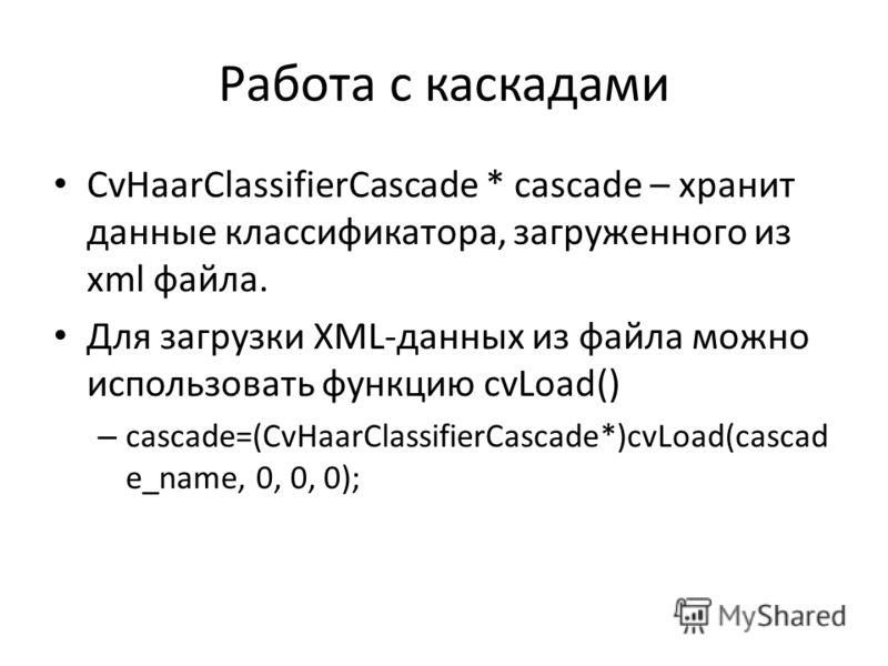 Работа с каскадами CvHaarClassifierCascade * cascade – хранит данные классификатора, загруженного из xml файла. Для загрузки XML-данных из файла можно использовать функцию cvLoad() – cascade=(CvHaarClassifierCascade*)cvLoad(cascad e_name, 0, 0, 0);