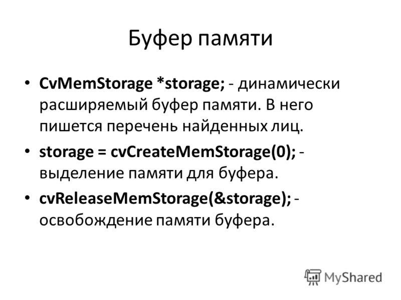Буфер памяти CvMemStorage *storage; - динамически расширяемый буфер памяти. В него пишется перечень найденных лиц. storage = cvCreateMemStorage(0); - выделение памяти для буфера. cvReleaseMemStorage(&storage); - освобождение памяти буфера.