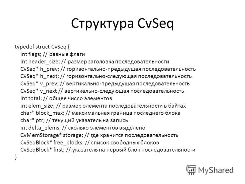 Структура CvSeq typedef struct CvSeq { int flags; // разные флаги int header_size; // размер заголовка последовательности CvSeq* h_prev; // горизонтально-предыдущая последовательность CvSeq* h_next; // горизонтально-следующая последовательность CvSeq