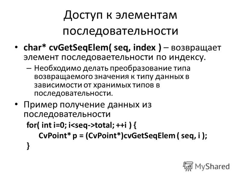 Доступ к элементам последовательности char* cvGetSeqElem( seq, index ) – возвращает элемент последоваетельности по индексу. – Необходимо делать преобразование типа возвращаемого значения к типу данных в зависимости от хранимых типов в последовательно