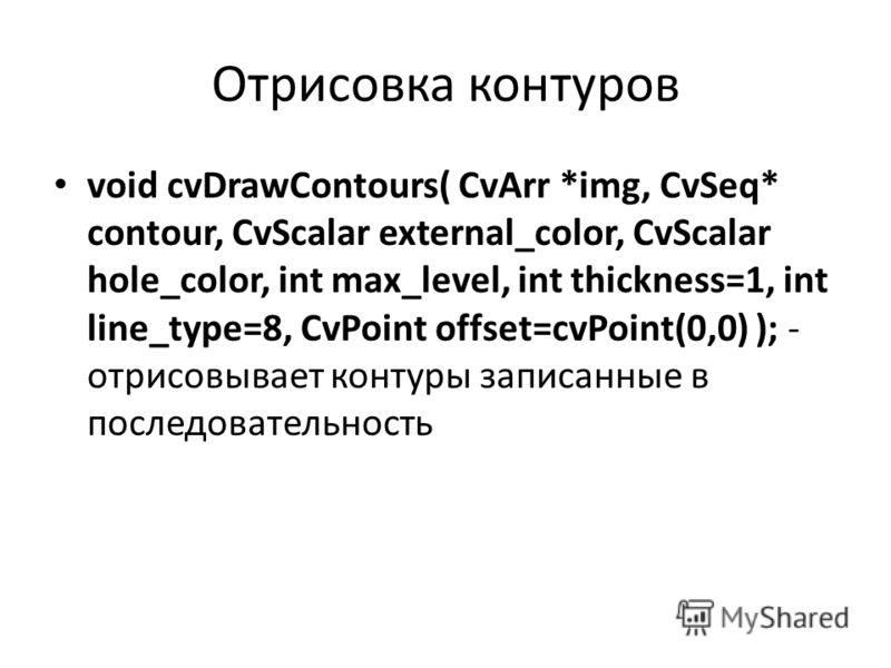 Отрисовка контуров void cvDrawContours( CvArr *img, CvSeq* contour, CvScalar external_color, CvScalar hole_color, int max_level, int thickness=1, int line_type=8, CvPoint offset=cvPoint(0,0) ); - отрисовывает контуры записанные в последовательность