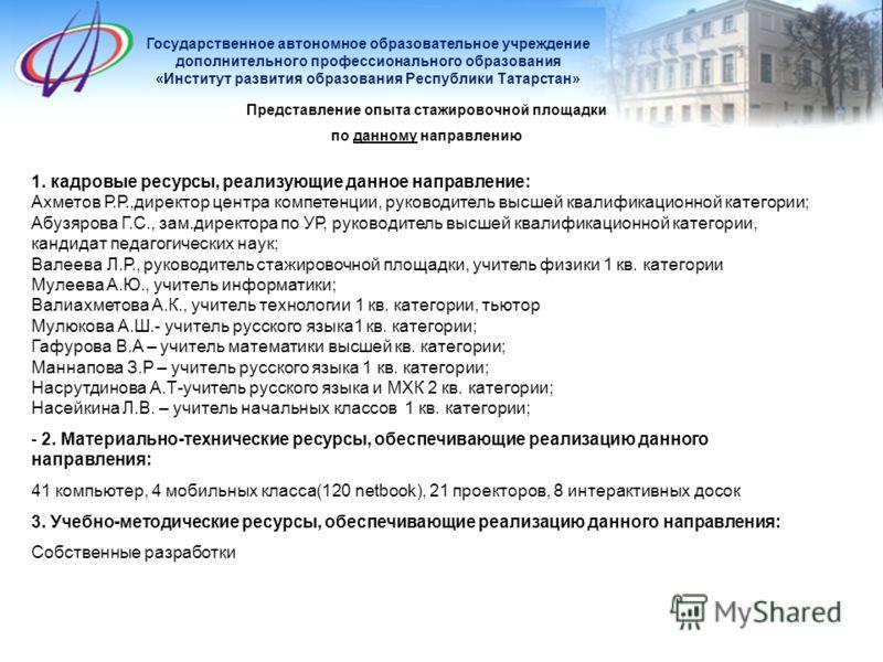 Государственное автономное образовательное учреждение дополнительного профессионального образования «Институт развития образования Республики Татарстан» Представление опыта стажировочной площадки по данному направлению 1. кадровые ресурсы, реализующи