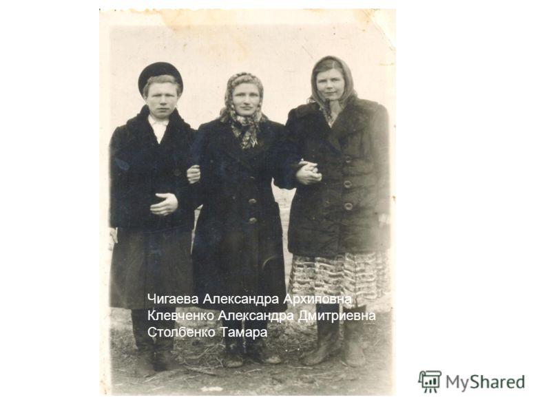 Чигаева Александра Архиповна Клевченко Александра Дмитриевна Столбенко Тамара