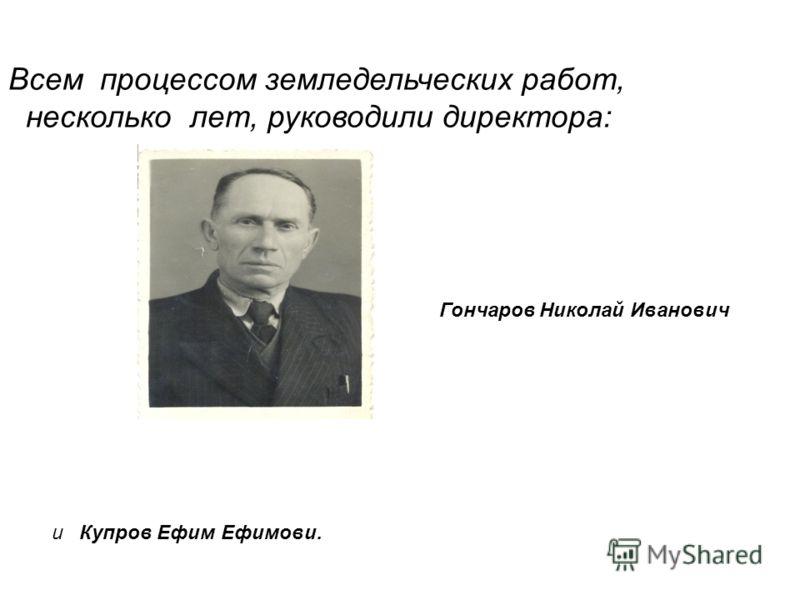 Всем процессом земледельческих работ, несколько лет, руководили директора: и Купров Ефим Ефимови. Гончаров Николай Иванович