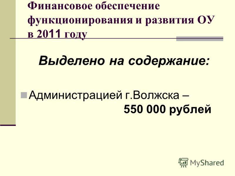 Финансовое обеспечение функционирования и развития ОУ в 20 11 году Выделено на содержание: Администрацией г.Волжска – 550 000 рублей