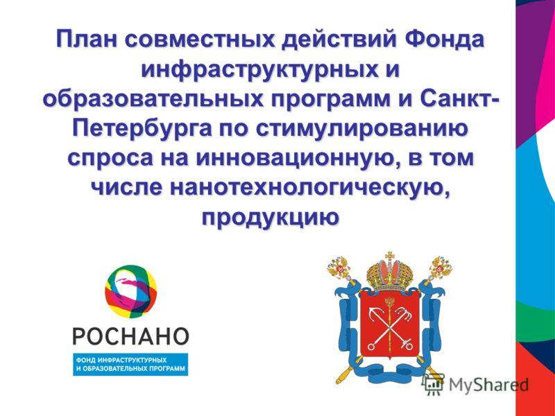 План совместных действий Фонда инфраструктурных и образовательных программ и Санкт- Петербурга по стимулированию спроса на инновационную, в том числе нанотехнологическую, продукцию
