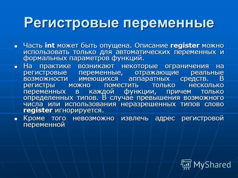 Регистровые переменные Часть int может быть опущена. Описание register можно использовать только для автоматических переменных и формальных параметров функций. Часть int может быть опущена. Описание register можно использовать только для автоматическ