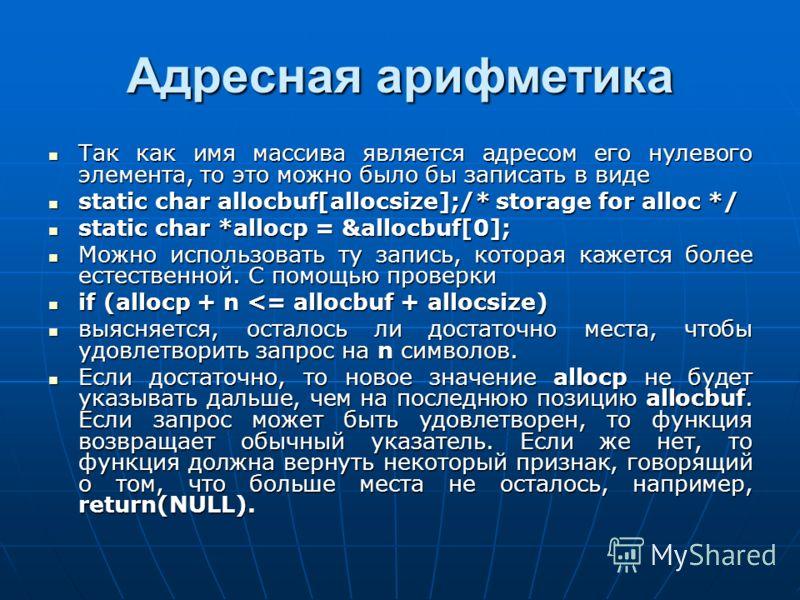 Адресная арифметика Так как имя массива является адресом его нулевого элемента, то это можно было бы записать в виде Так как имя массива является адресом его нулевого элемента, то это можно было бы записать в виде static char allocbuf[allocsize];/* s