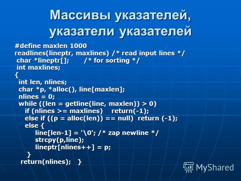 Массивы указателей, указатели указателей #define maxlen 1000 readlines(lineptr, maxlines) /* read input lines */ char *lineptr[]; /* for sorting */ char *lineptr[]; /* for sorting */ int maxlines; int maxlines;{ int len, nlines; int len, nlines; char