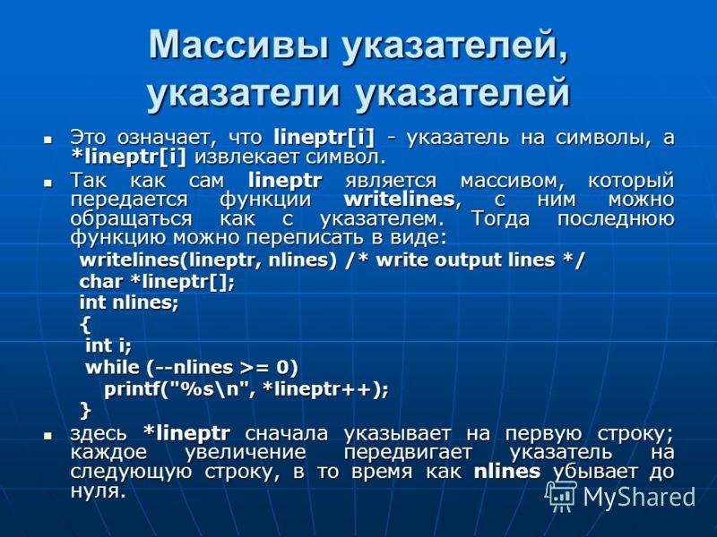 Массивы указателей, указатели указателей Это означает, что lineptr[i] - указатель на символы, а *lineptr[i] извлекает символ. Это означает, что lineptr[i] - указатель на символы, а *lineptr[i] извлекает символ. Так как сам lineptr является массивом,