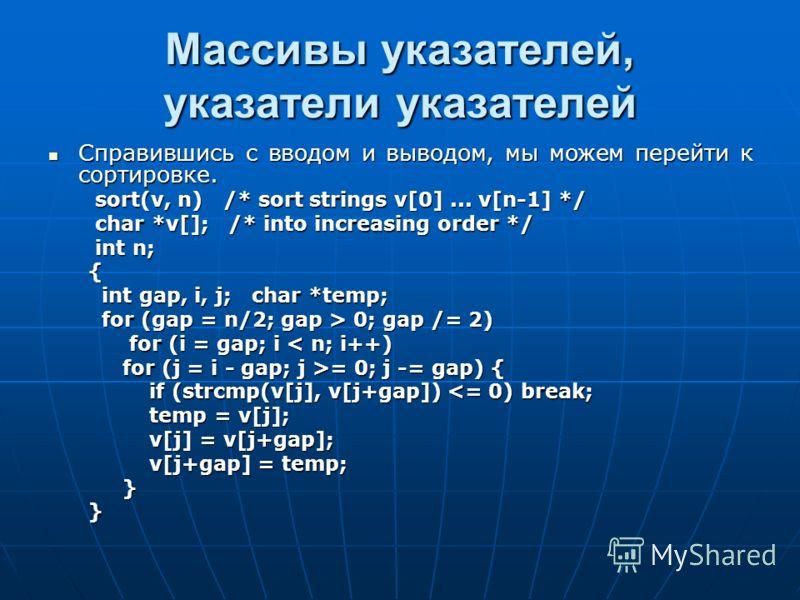 Массивы указателей, указатели указателей Справившись с вводом и выводом, мы можем перейти к сортировке. Справившись с вводом и выводом, мы можем перейти к сортировке. sort(v, n) /* sort strings v[0]... v[n-1] */ sort(v, n) /* sort strings v[0]... v[n