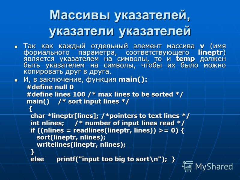 Массивы указателей, указатели указателей Так как каждый отдельный элемент массива v (имя формального параметра, соответствующего lineptr) является указателем на символы, то и temp должен быть указателем на символы, чтобы их было можно копировать друг