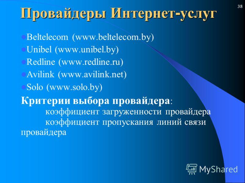 38 Провайдеры Интернет - услуг Beltelecom (www.beltelecom.by) Unibel (www.unibel.by) Redline (www.redline.ru) Avilink (www.avilink.net) Solo (www.solo.by) Критерии выбора провайдера : коэффициент загруженности провайдера коэффициент пропускания линий