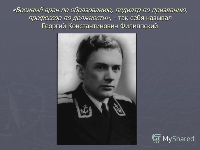 « Военный врач по образованию, педиатр по призванию, профессор по должности», - так себя называл Георгий Константинович Филиппский