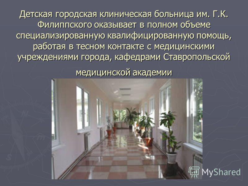 Детская городская клиническая больница им. Г.К. Филиппского оказывает в полном объеме специализированную квалифицированную помощь, работая в тесном контакте с медицинскими учреждениями города, кафедрами Ставропольской медицинской академии