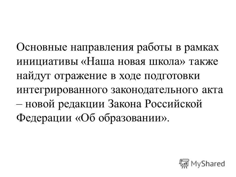 Основные направления работы в рамках инициативы «Наша новая школа» также найдут отражение в ходе подготовки интегрированного законодательного акта – новой редакции Закона Российской Федерации «Об образовании».