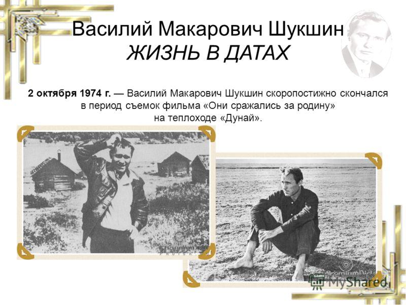 Василий Макарович Шукшин ЖИЗНЬ В ДАТАХ 2 октября 1974 г. Василий Макарович Шукшин скоропостижно скончался в период съемок фильма «Они сражались за родину» на теплоходе «Дунай».
