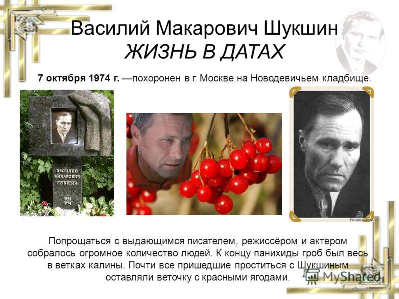 Василий Макарович Шукшин ЖИЗНЬ В ДАТАХ 7 октября 1974 г. похоронен в г. Москве на Новодевичьем кладбище. Попрощаться с выдающимся писателем, режиссёром и актером собралось огромное количество людей. К концу панихиды гроб был весь в ветках калины. Поч