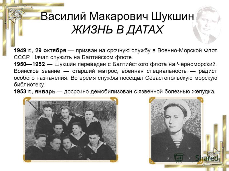 Василий Макарович Шукшин ЖИЗНЬ В ДАТАХ 1949 г., 29 октября призван на срочную службу в Военно-Морской Флот СССР. Начал служить на Балтийском флоте. 19501952 Шукшин переведен с Балтийсткого флота на Черноморский. Воинское звание старший матрос, военна