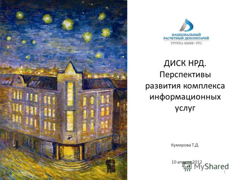 ДИСК НРД. Перспективы развития комплекса информационных услуг 10 апреля 2012 Кумирова Т.Д. 1
