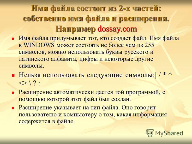 Имя файла состоит из 2-х частей: собственно имя файла и расширения. Например dossay.com Имя файла придумывает тот, кто создает файл. Имя файла в WINDOWS может состоять не более чем из 255 символов, можно использовать буквы русского и латинского алфав