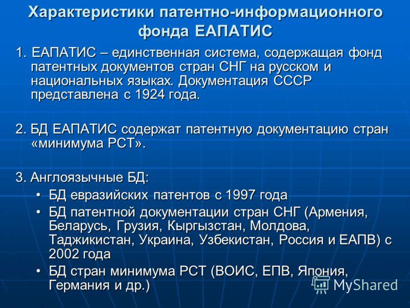 Характеристики патентно-информационного фонда ЕАПАТИС 1. ЕАПАТИС – единственная система, содержащая фонд патентных документов стран СНГ на русском и национальных языках. Документация СССР представлена с 1924 года. 2. БД ЕАПАТИС содержат патентную док
