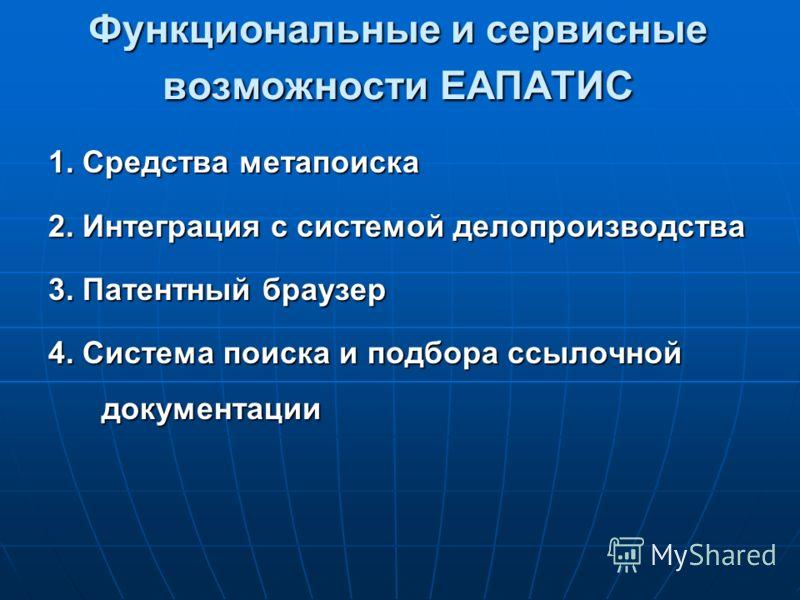 Функциональные и сервисные возможности ЕАПАТИС 1. Средства метапоиска 2. Интеграция с системой делопроизводства 3. Патентный браузер 4. Система поиска и подбора ссылочной документации