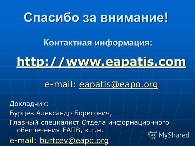 Спасибо за внимание! http://www.eapatis.com e-mail: eapatis@eapo.org eapatis@eapo.org Докладчик: Бурцев Александр Борисович, Главный специалист Отдела информационного обеспечения ЕАПВ, к.т.н. e-mail: burtcev@eapo.org burtcev@eapo.org Контактная инфор